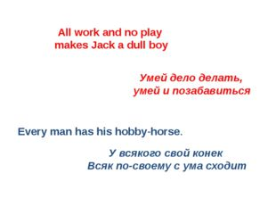 All work and no play makes Jack a dull boy Every man has his hobby-horse. Уме