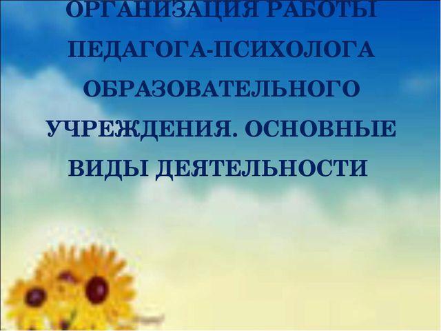 ОРГАНИЗАЦИЯ РАБОТЫ ПЕДАГОГА-ПСИХОЛОГА ОБРАЗОВАТЕЛЬНОГО УЧРЕЖДЕНИЯ. ОСНОВНЫЕ В...