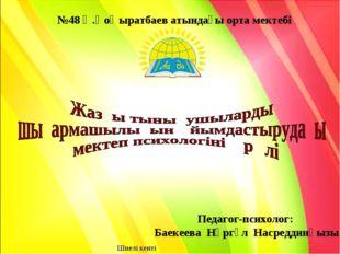 №48 Ә.Қоңыратбаев атындағы орта мектебі Педагог-психолог: Баекеева Нұргүл Нас