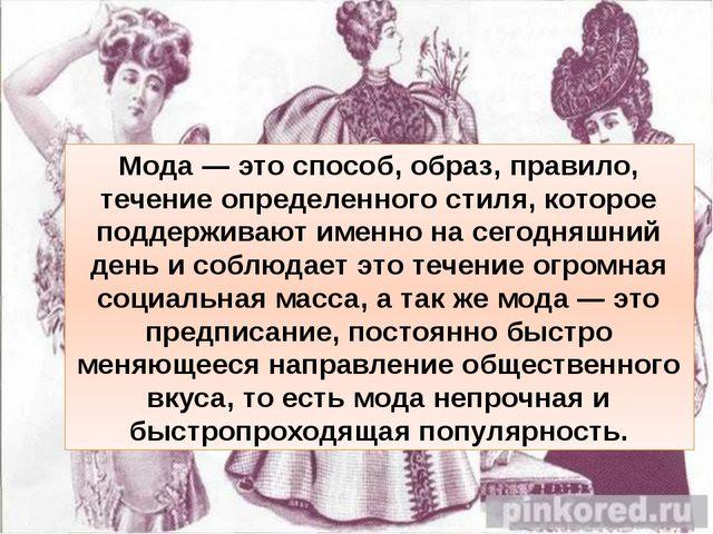 Мода — это способ, образ, правило, течение определенного стиля, которое подде...