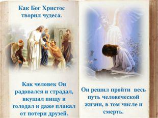 Как человек Он радовался и страдал, вкушал пищу и голодал и даже плакал от по