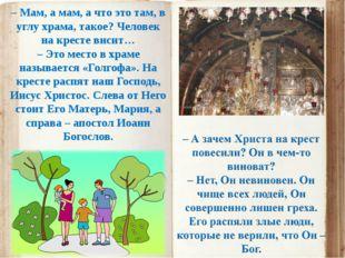 – Мам, а мам, а что это там, в углу храма, такое? Человек на кресте висит… –