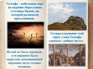 Голгофа – небольшая гора на окраине Иерусалима (столицы Иудеи), на которой ра