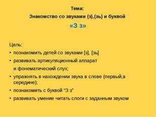 Тема: Знакомство со звуками (з),(зь) и буквой «З з» Цель: познакомить детей