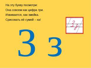 На эту букву посмотри: Она совсем как цифра три. Извивается, как змейка. Сри