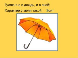 Гуляю я и в дождь, и в зной: Характер у меня такой. Зонт