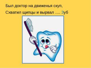 Был доктор на движенья скуп, Схватил щипцы и вырвал …. Зуб