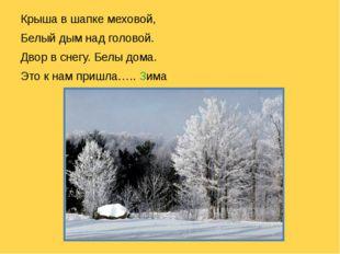 Крыша в шапке меховой, Белый дым над головой. Двор в снегу. Белы дома. Это к