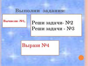Выполни задания: Вычисли -№1, Реши задачи- №2 Реши задачи - №3 Вырази №4