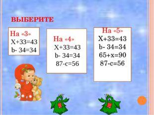 ВЫБЕРИТЕ На «3» Х+33=43 b- 34=34 На «4» Х+33=43 b- 34=34 87-с=56 На «5» Х+33