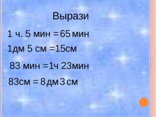 Вырази 1 ч. 5 мин = мин 1дм 5 см = см 83 мин = ч мин 83см = дм см 65 15 1 23