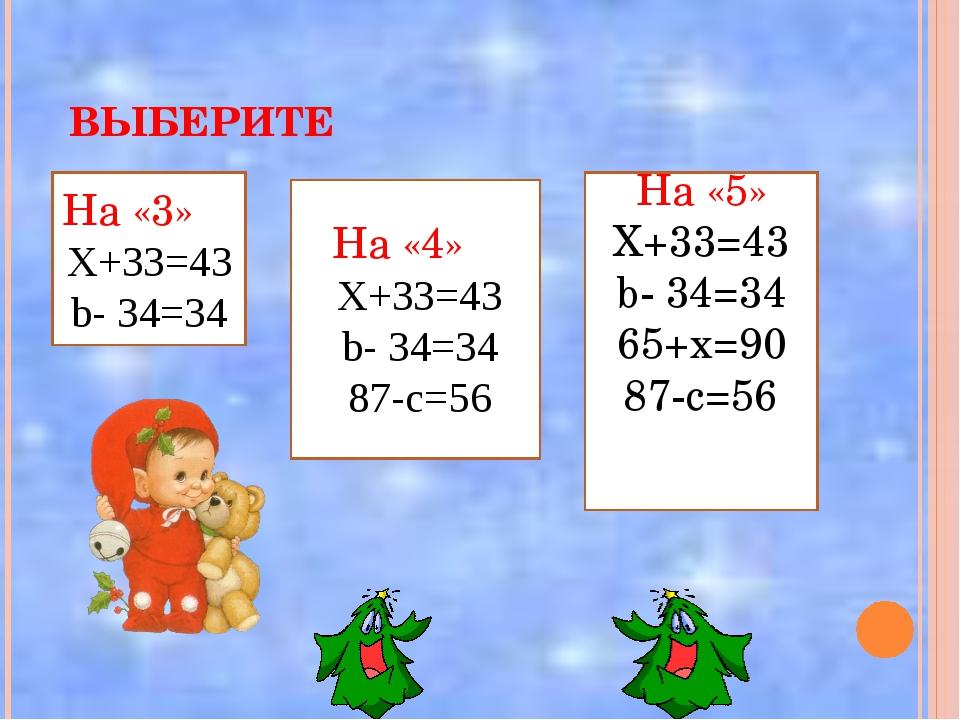 ВЫБЕРИТЕ На «3» Х+33=43 b- 34=34 На «4» Х+33=43 b- 34=34 87-с=56 На «5» Х+33...