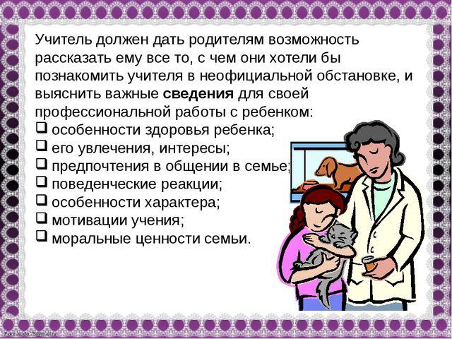 Учитель должен дать родителям возможность рассказать ему все то, с чем они хо...