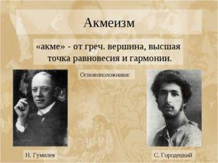 Акмеизм «акме» - от греч. вершина, высшая точка равновесия и гармонии. Осново