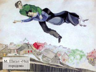 М. Шагал «Над городом»