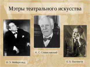 Мэтры театрального искусства В. Э. Мейерхольд К. С. Станиславский Е. Б. Вахта