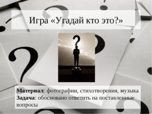 Игра «Угадай кто это?» Материал: фотографии, стихотворения, музыка Задача: об