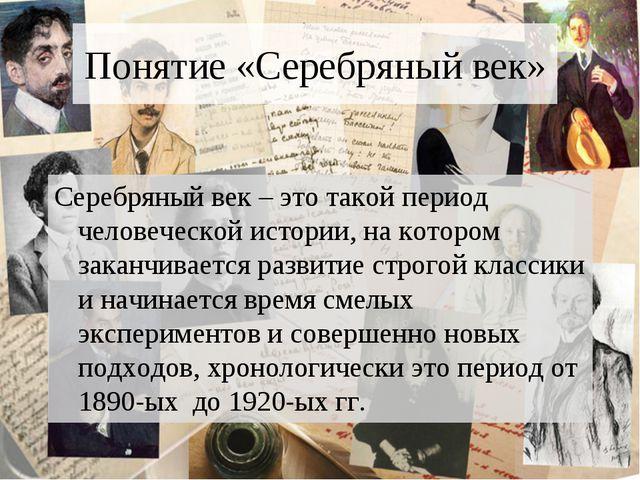 Понятие «Серебряный век» Серебряный век – это такой период человеческой истор...