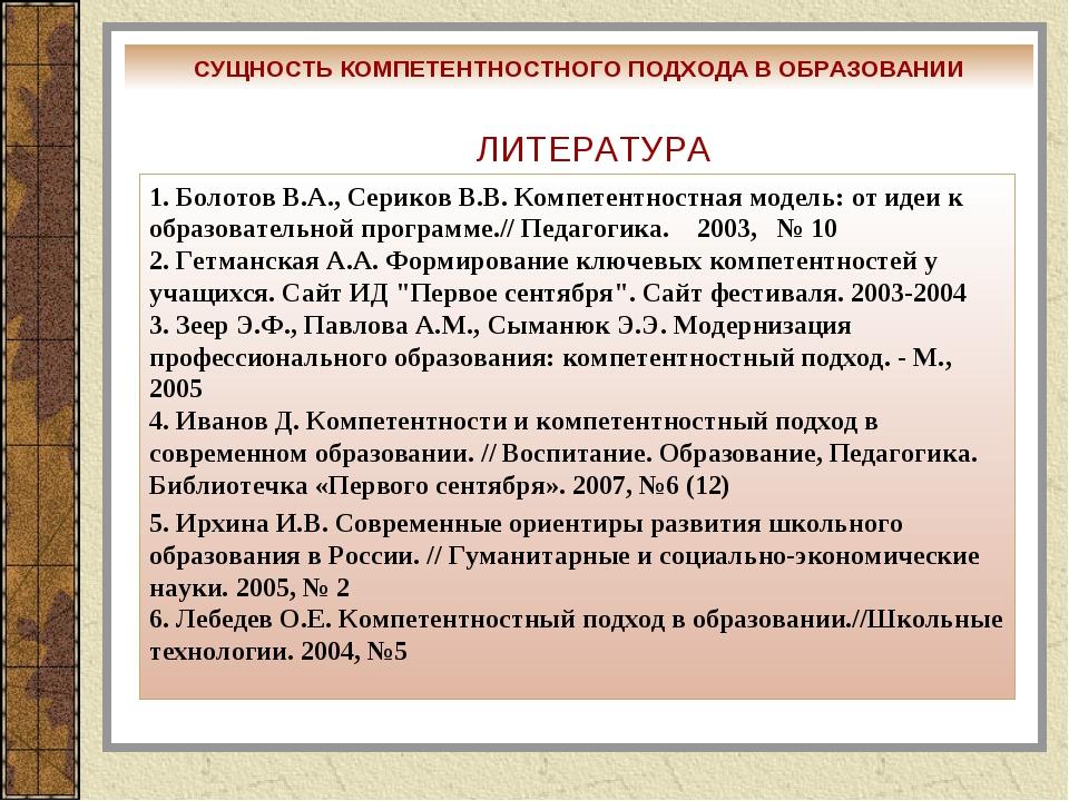 ЛИТЕРАТУРА 1. Болотов В.А., Сериков В.В. Компетентностная модель: от идеи к о...