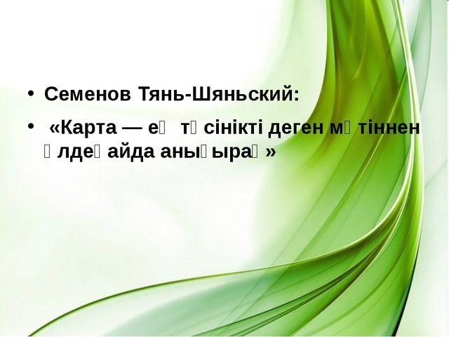 Семенов Тянь-Шяньский: «Карта — ең түсiнiктi деген мәтiннен әлдеқайда анығырақ»