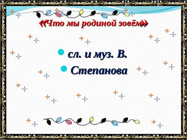 « » сл. и муз. В. Степанова . Что мы родиной зовём