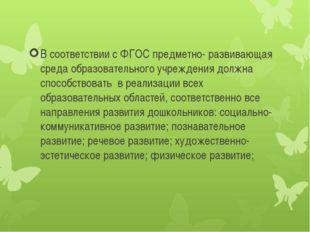 В соответствии с ФГОС предметно- развивающая среда образовательного учреждени