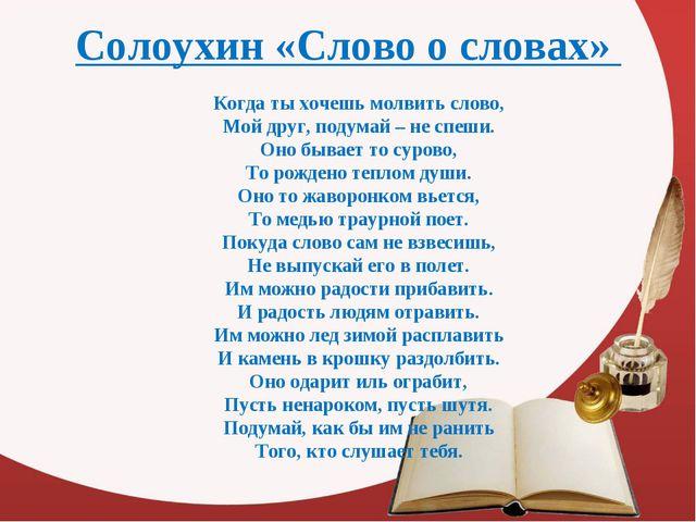 Солоухин «Слово о словах» Когда ты хочешь молвить слово, Мой друг, подумай...