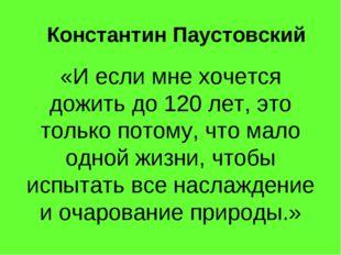Константин Паустовский «И если мне хочется дожить до 120 лет, это только пото