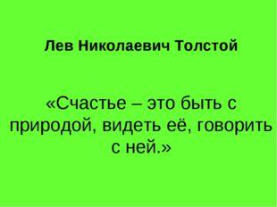 Лев Николаевич Толстой «Счастье – это быть с природой, видеть её, говорить с