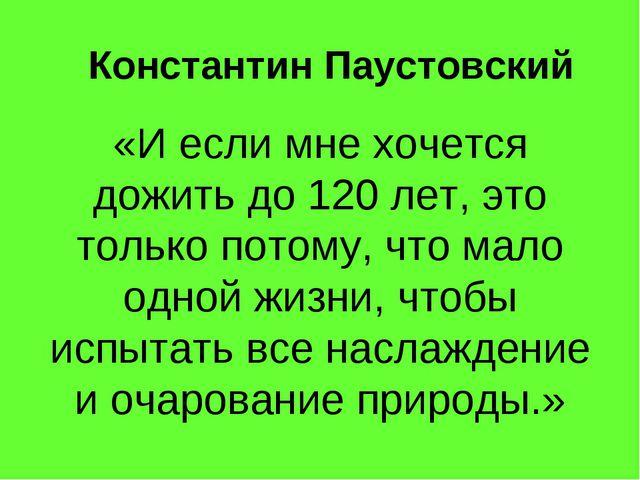 Константин Паустовский «И если мне хочется дожить до 120 лет, это только пото...