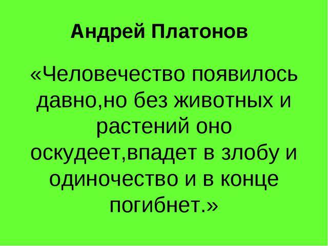Андрей Платонов «Человечество появилось давно,но без животных и растений оно...