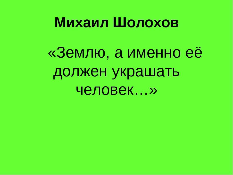 Михаил Шолохов «Землю, а именно её должен украшать человек…»