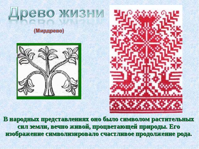В народных представлениях оно было символом растительных сил земли, вечно жив...