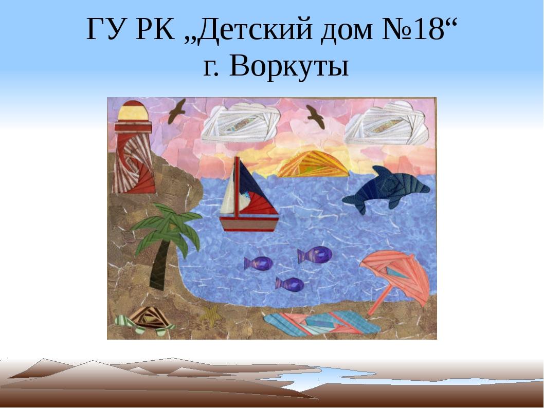 """ГУ РК """"Детский дом №18"""" г. Воркуты"""