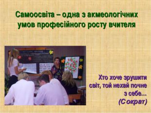 Хто хоче зрушити світ, той нехай почне з себе… (Сократ) Самоосвіта – одна з а