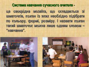 Система навчання сучасного вчителя - це своєрідна мозаїка, що складається зі