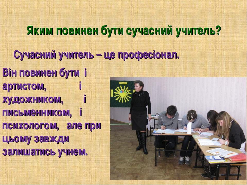 Яким повинен бути сучасний учитель? Сучасний учитель – це професіонал. Він по...