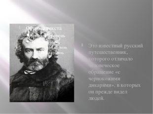Это известный русский путешественник, которого отличало человеческое обращени