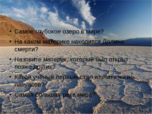 Самое глубокое озеро в мире? На каком материке находится Долина смерти? Назов