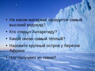 На каком материке находится самый высокий водопад? Кто открыл Антарктиду? Ка