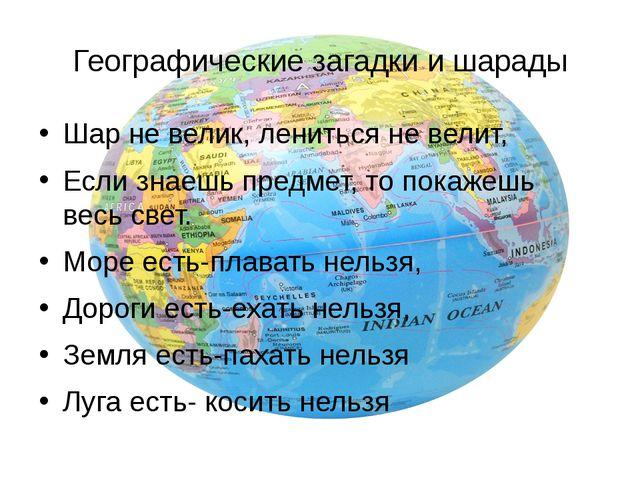 Географические загадки и шарады Шар не велик, лениться не велит, Если знаешь...