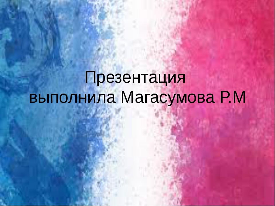 Презентация выполнила Магасумова Р.М