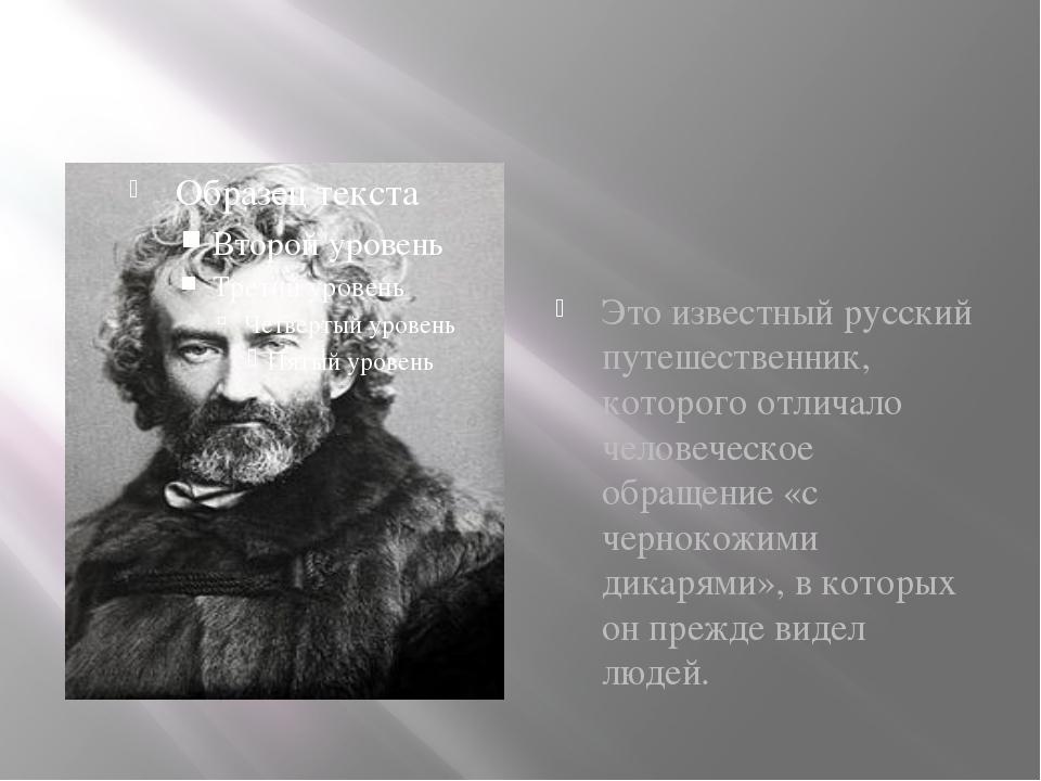 Это известный русский путешественник, которого отличало человеческое обращени...