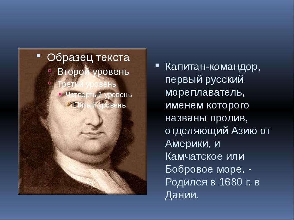 Капитан-командор, первый русский мореплаватель, именем которого названы проли...