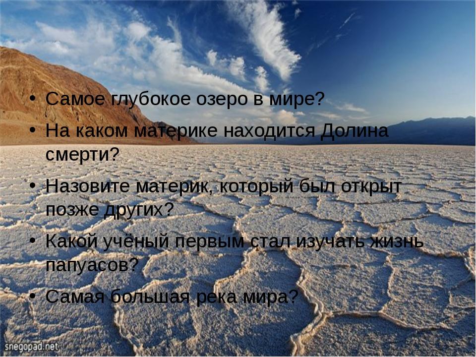 Самое глубокое озеро в мире? На каком материке находится Долина смерти? Назов...