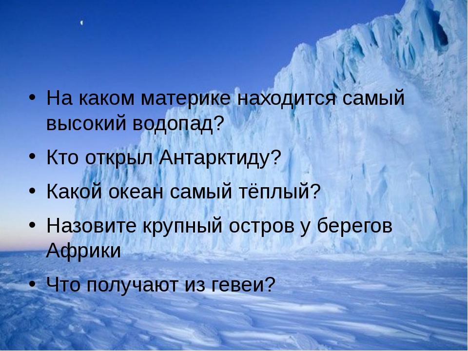 На каком материке находится самый высокий водопад? Кто открыл Антарктиду? Ка...