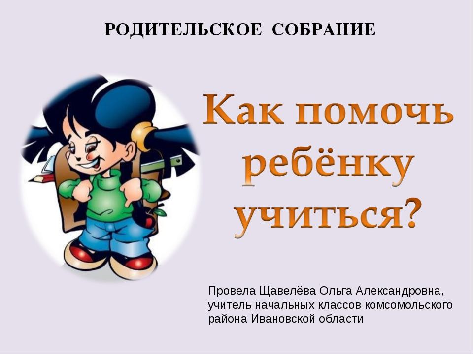 РОДИТЕЛЬСКОЕ СОБРАНИЕ Провела Щавелёва Ольга Александровна, учитель начальных...