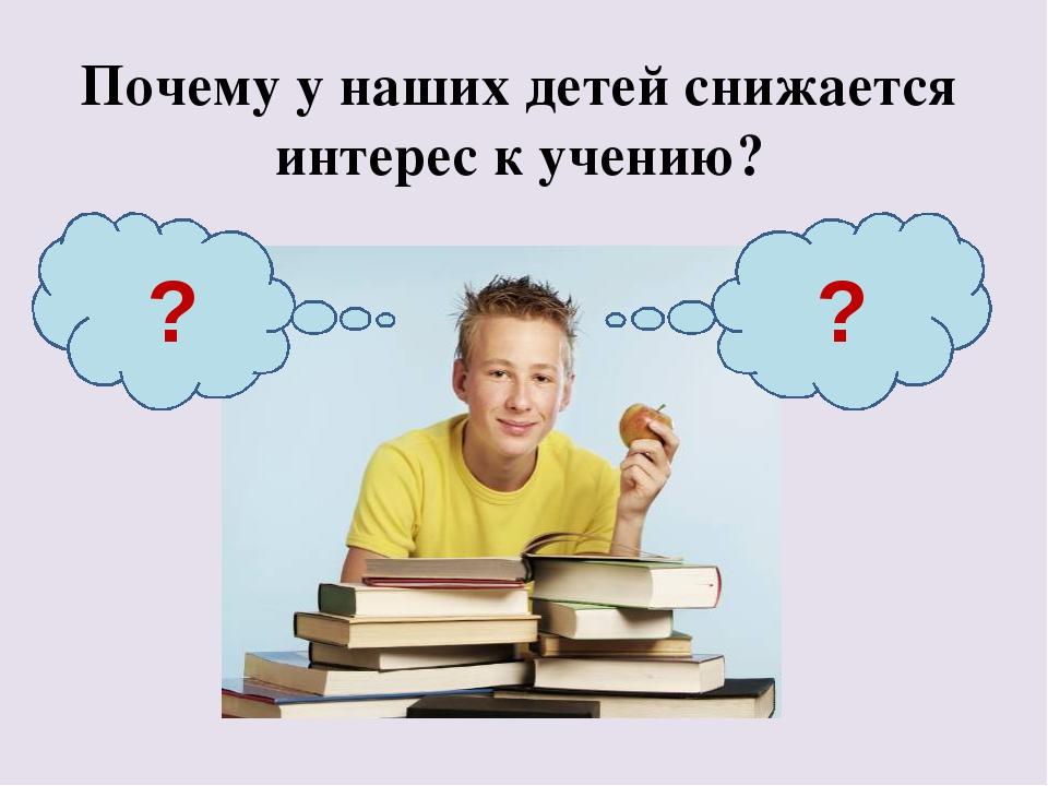 Почему у наших детей снижается интерес к учению? ? ?