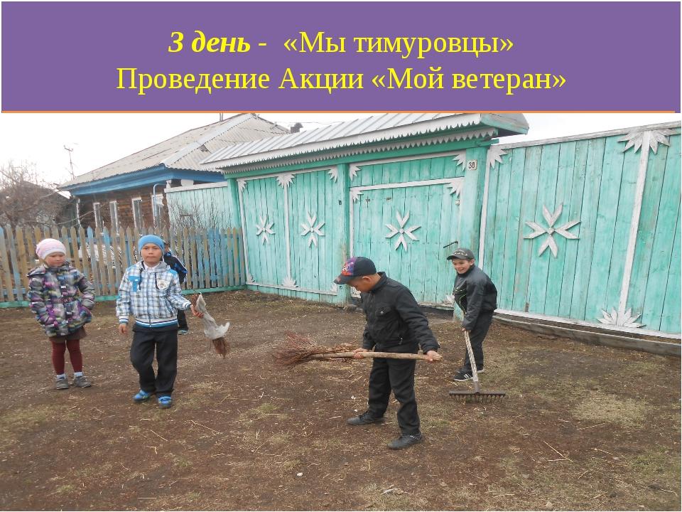 3 день - «Мы тимуровцы» Проведение Акции «Мой ветеран»