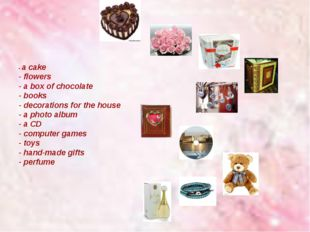 - a cake - flowers - a box of chocolate - books - decorations for the house